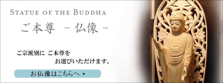 お仏像【仏壇仏具・お位牌販売 仏壇のシメノ】がセレクトしたご本尊-仏像-を紹介させていただきます。ご宗派別にご本尊をお選びいただけます。お仏像をお探しの方はこちらへ
